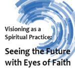 Visioning as a Spiritual Practice: Seeing the Future with Eyes of Faith