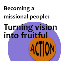 Becoming a missional people: Turning vision into fruitful action
